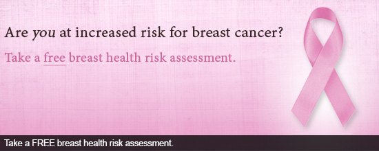 Are you at increased risk for breast cancer? Take a free breast health risk assessment.