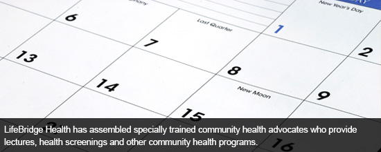 LifeBridge Health has assembled specially trained community health advocates who provide lectures, health screenings and other community health programs. Click here to view upcoming events.