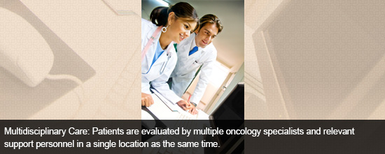 Multidisciplinary Care: Patients are evaluated by multiple oncology specialists and relevant support personnel in a single location as the same time.