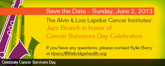 Save the Date Sunday, June 2, 2013 The Alvin & Lois Lapidus Cancer Institutes' Jazz Brunch in honor of National Cancer Survivors Day Celebration