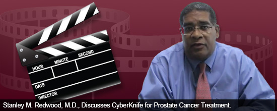 Stanley M. Redwood, M.D., Discusses CyberKnife for Prostate Cancer Treatment
