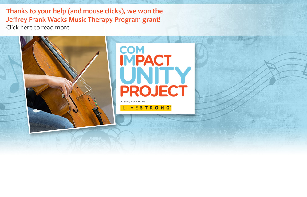 Thanks to your help (and mouse clicks), we won the Jeffrey Frank Wacks Music Therapy Program grant! Click here to read more.