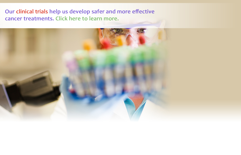Our clinical trials help us develop safer and more effective cancer treatments.