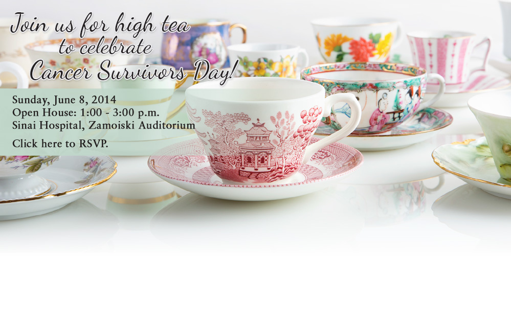 Join us for high tea to celebrate Cancer Survivors Day! Sunday, June 8, 2013, Open House: 1:00 - 3:00 p.m., Sinai Hospital, Zamoiski Auditorium. Click here to RSVP.
