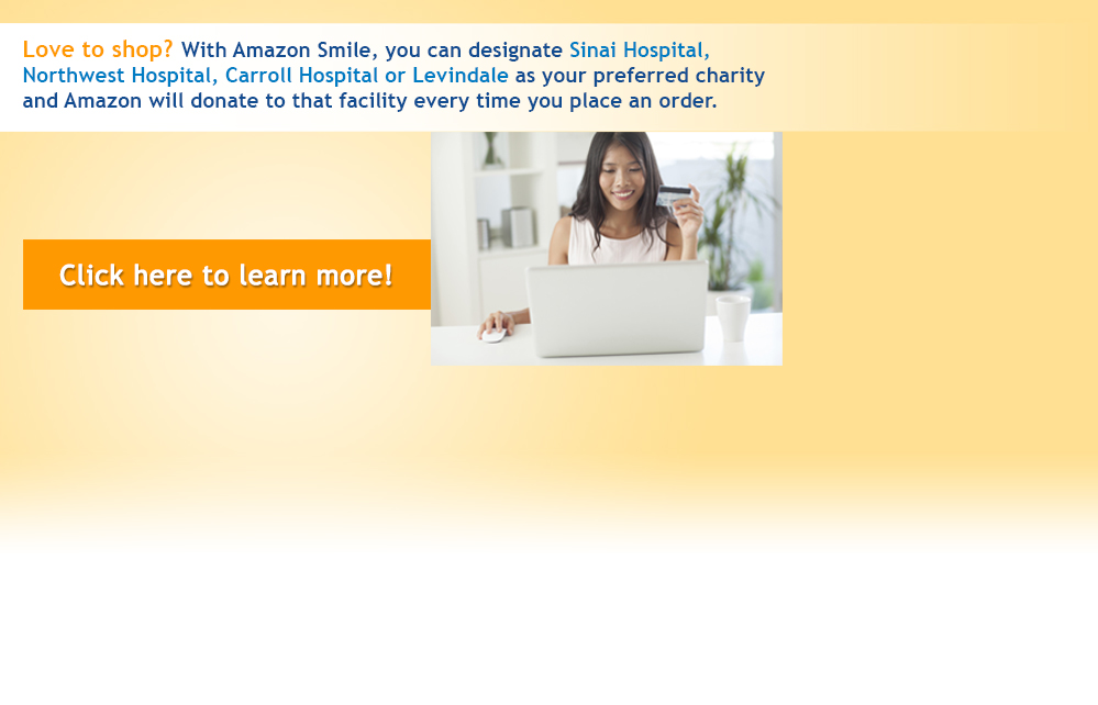 Love to shop? With Amazon Smile, you can designate Sinai Hospital, Northwest Hospital or Levindale as your preferred charity and Amazon will doate to that facility every time you place an order.