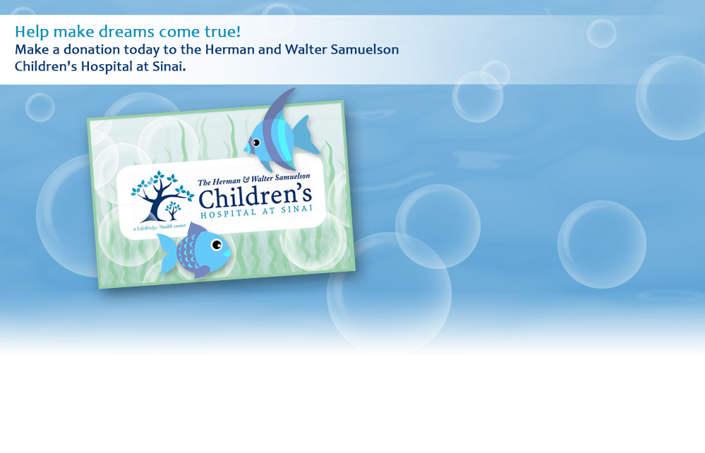 Help make dreams come true! Make a donation today to the Herman and Walter Samuelson Children's Hospital at Sinai.