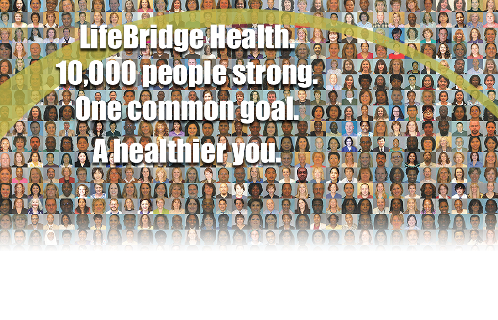 LifeBridge Health. 10,000 people strong. One common goal. A healthier you.