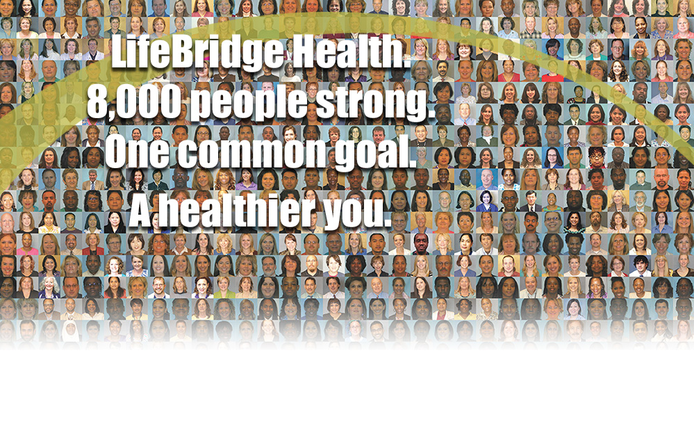 LifeBridge Health. 8,000 people strong. One common goal. A healthier you.