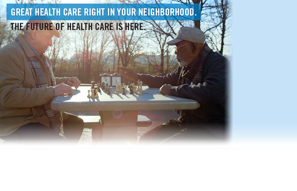 Great health care right in your neighborhood. The Future of Health Care is Here.