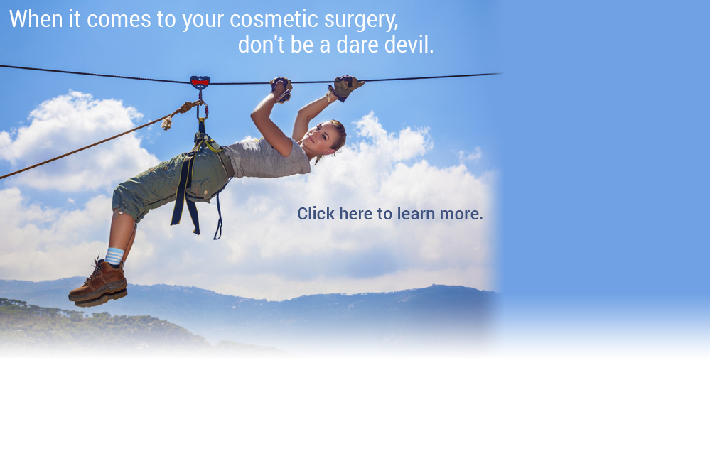 When it comes to your cosmetic surgery, don't be a dare devil. Click here to sign up for a FREE consultation.