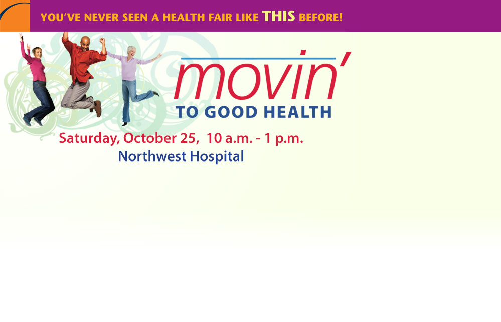 You've Never Seen a Health Fair Like This Before! Movin' to Good Health - Saturday, October 25 | 10 a.m. - 1 p.m. at Northwest Hospital. Register today! 410-601-WELL (9355)