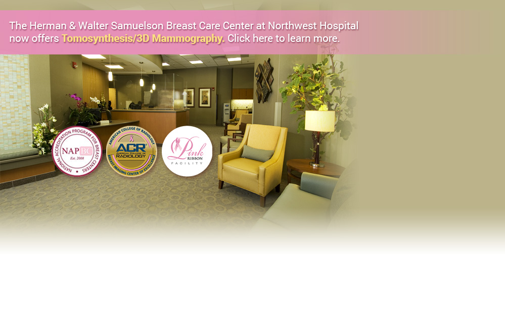 The Herman & Walter Samuelson Breast Care Center at Northwest Hospital now offers Tomosynthesis/3D Mammography. Click here to learn more.