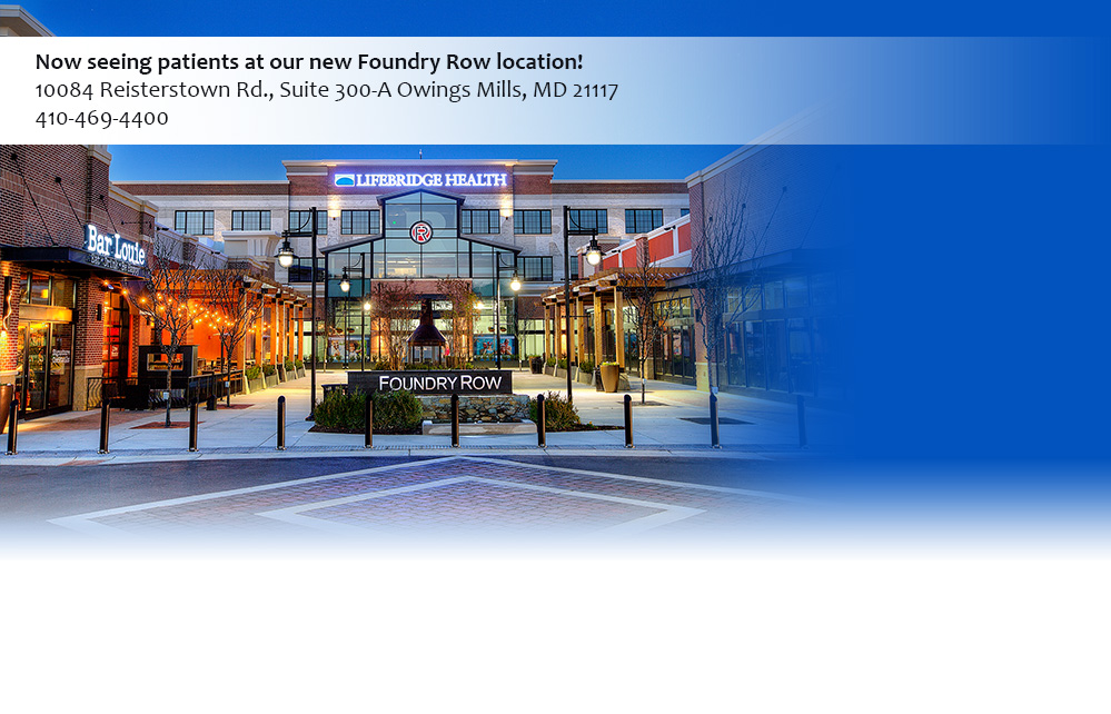 Now seeing patients at our new Foundry Row location! 10084 Reisterstown Rd., Suite 300-A Owings Mills, MD 21117 | Phone: 410-469-4400