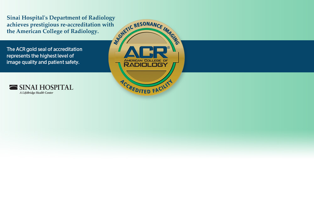 Sinai Hospital's Department of Radiology achieves prestigious re-accreditation with the American College of Radiology. The ACR gold seal of accreditation represents the highest level of image quality and patient safety.