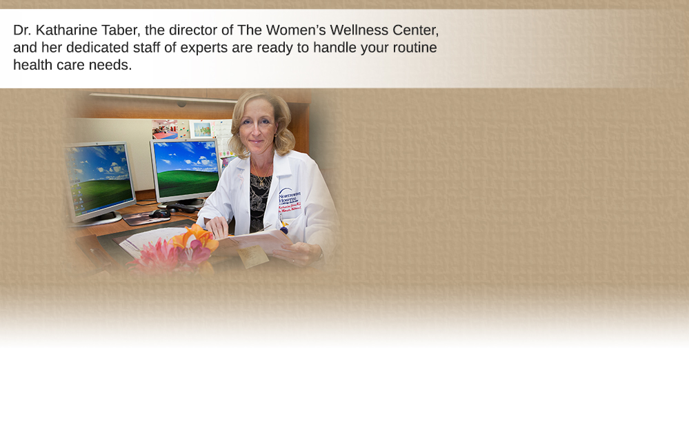 Dr. Katharine Taber, the director of The Women's Wellness Center, and her dedicated staff of experts are ready to handle your routine health care needs.