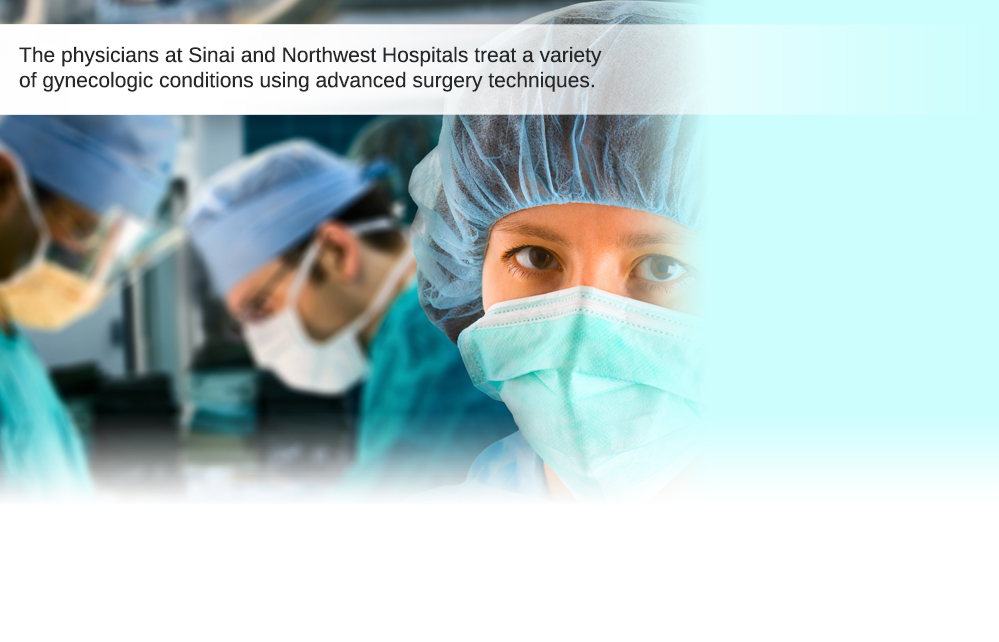 The physicians at Sinai and Northwest Hospitals treat a variety of gynecologic conditions using advanced surgery techniques.