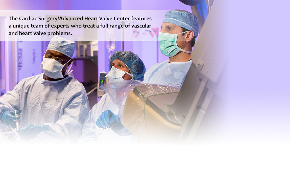 The Cardiac Surgery/Advanced Heart Valve Center features a unique team of experts who treat a full range of vascular and heart valve problems.
