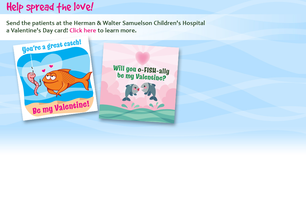 Help spread the love! Send the patients at the Herman & Walter Samuelson Children's Hospital a Valentine's Day card! Click here to learn more.