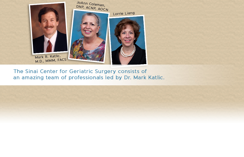 The Sinai Center for Geriatric Surgery consists of an amazing team of professionals led by Dr. Mark Katlic