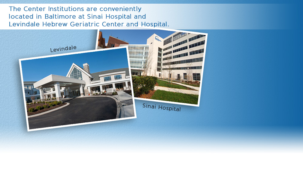 The Center Institutions are conveniently located in Baltimore at Sinai Hospital and Levindale Hebrew Geriatric Center and Hospital.