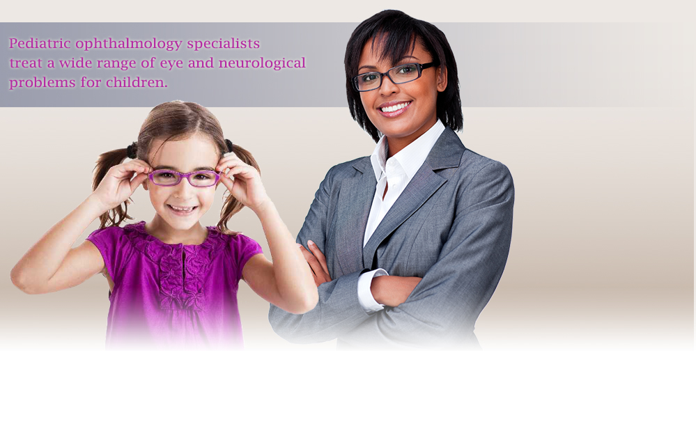 Pediatric ophthalmology specialists treat a wide range of eye and neurological problems for children.