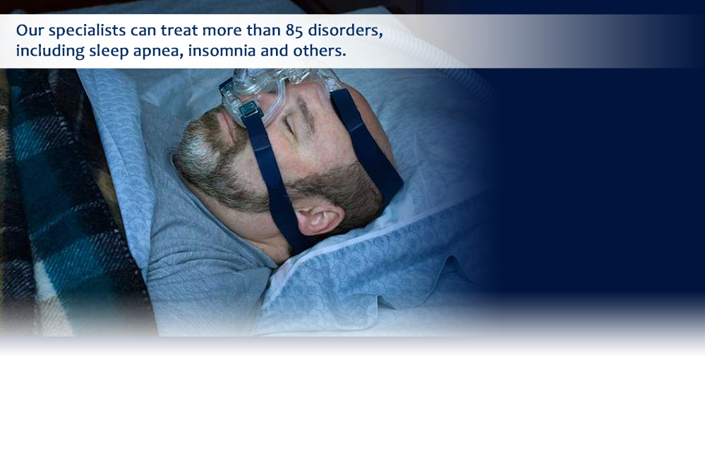 Our specialists can treat more than 85 disorders, including sleep apnea, insomnia and others.