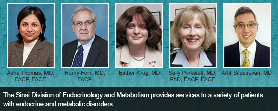 The Sinai Division of Endocrinology and Metabolism provides services to a variety of patients with endocrine and metabolic disorders.
